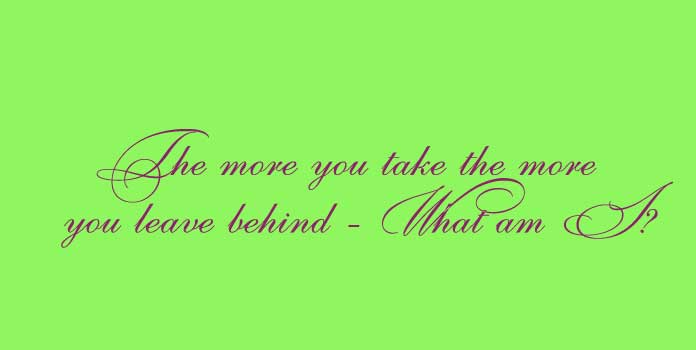 The more you take the more you leave behind - What am I?