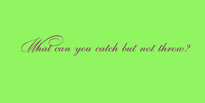 What can you catch but not throw?