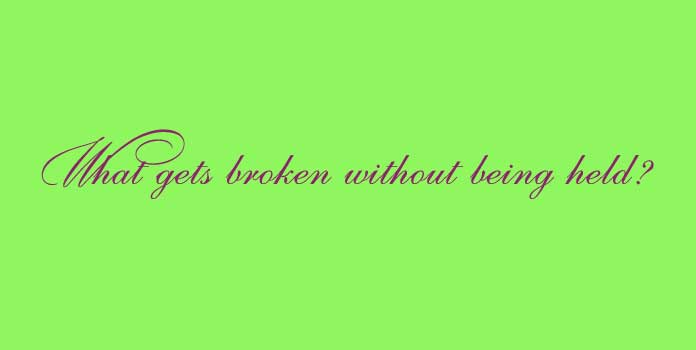 What gets broken without being held?